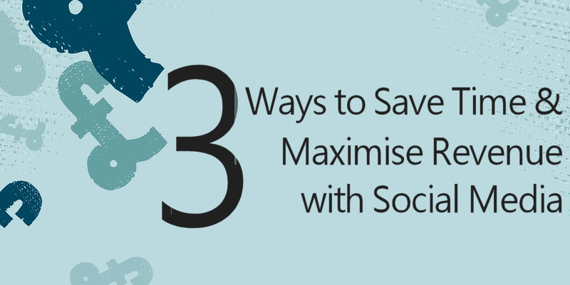 3 Ways to Save Time & Maximise Revenue With Social Media